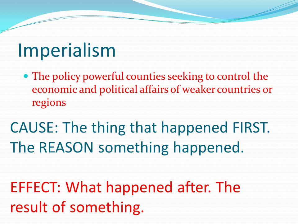 Imperialism CAUSE: The thing that happened FIRST. The REASON something happened.