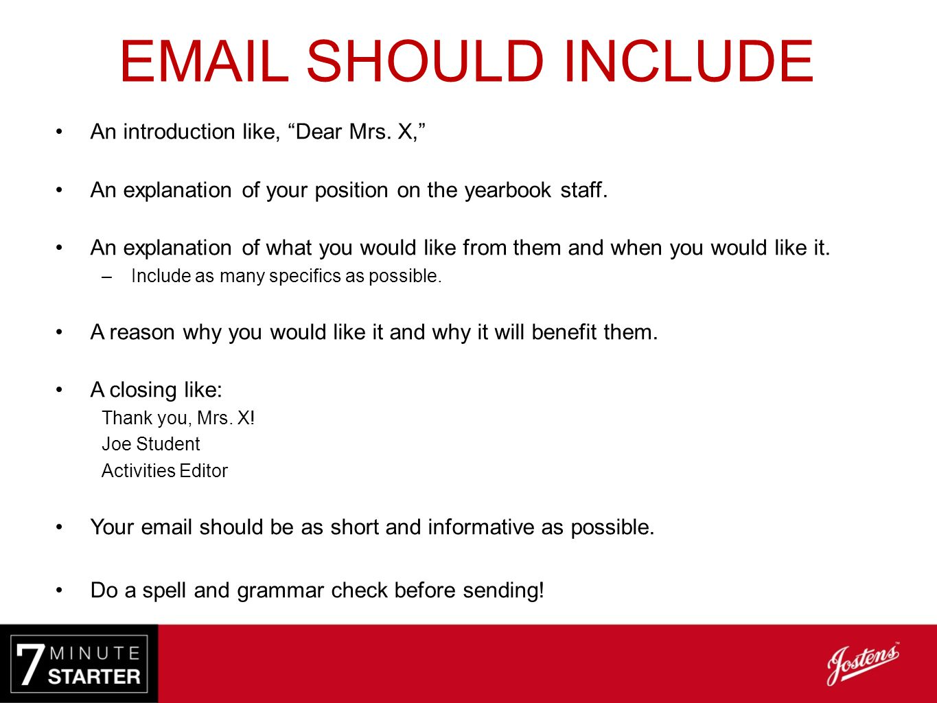 ". EMAIL SHOULD INCLUDE An introduction like, ""Dear Mrs. X,"" An explanation of your position on the yearbook staff. An explanation of what you would li"