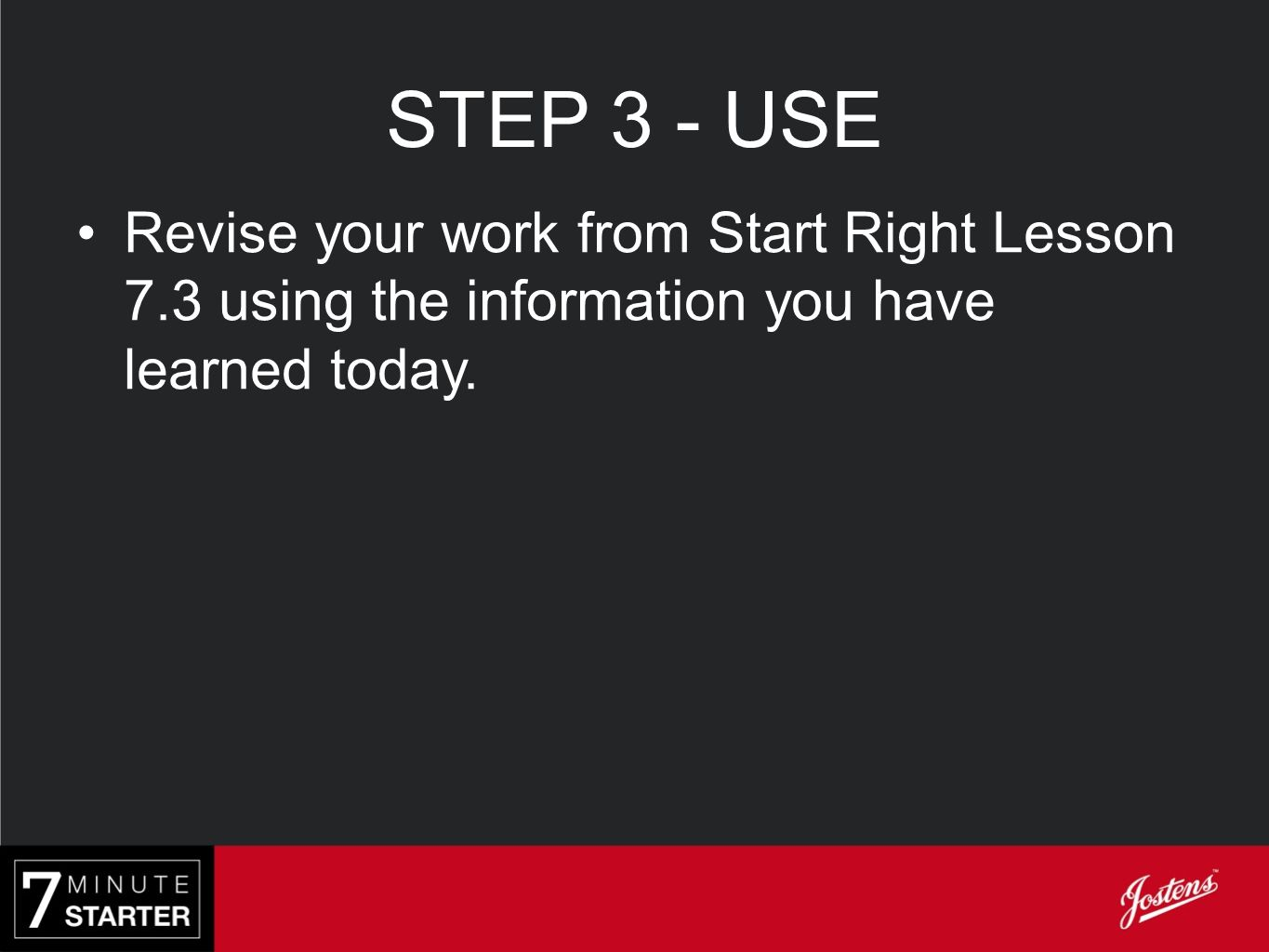 STEP 3 - USE Revise your work from Start Right Lesson 7.3 using the information you have learned today.