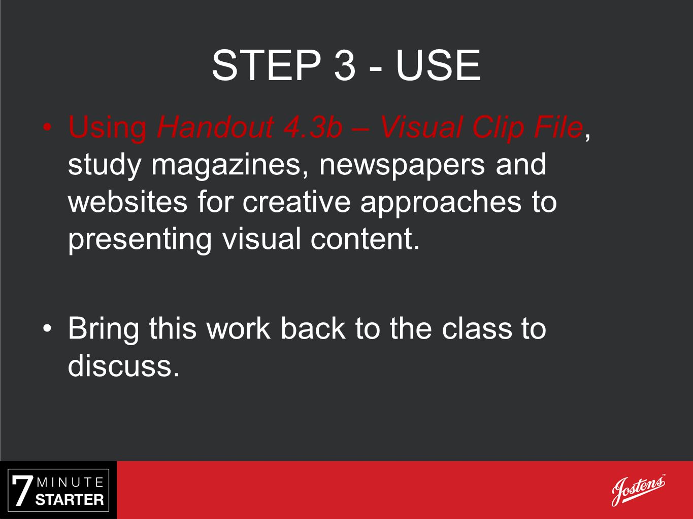 STEP 3 - USE Using Handout 4.3b – Visual Clip File, study magazines, newspapers and websites for creative approaches to presenting visual content.