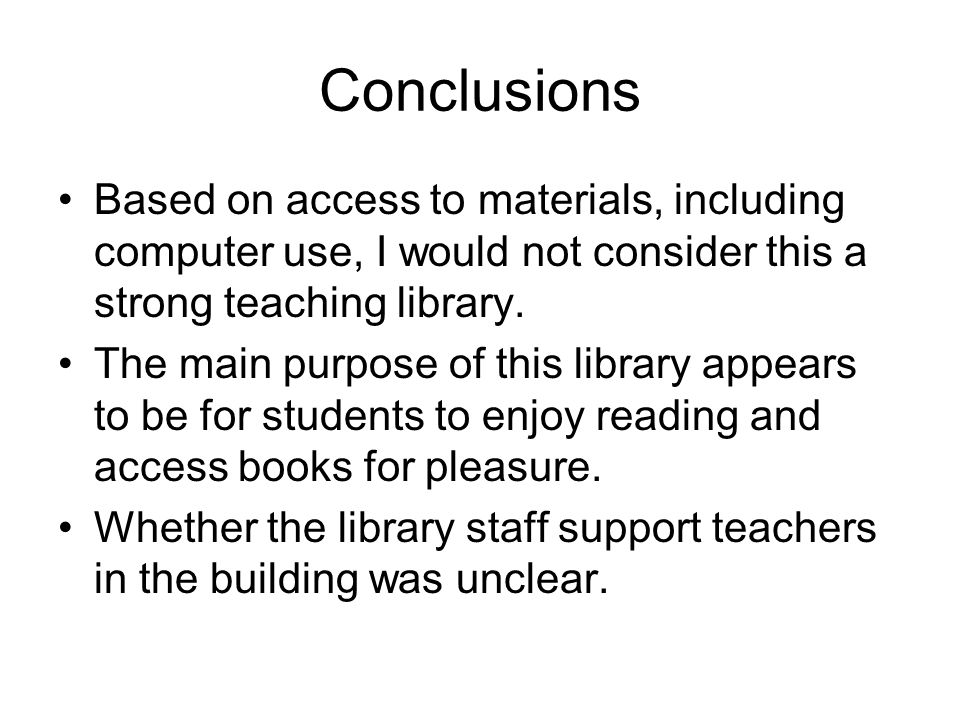 Conclusions Based on access to materials, including computer use, I would not consider this a strong teaching library. The main purpose of this librar