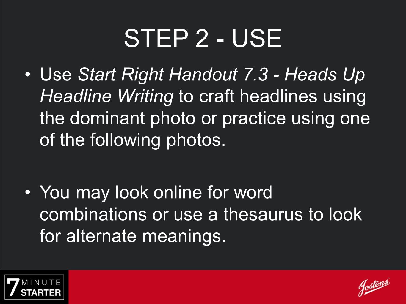 STEP 2 - USE Use Start Right Handout 7.3 - Heads Up Headline Writing to craft headlines using the dominant photo or practice using one of the followin