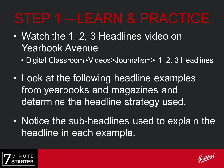 STEP 1 – LEARN & PRACTICE Watch the 1, 2, 3 Headlines video on Yearbook Avenue Digital Classroom>Videos>Journalism> 1, 2, 3 Headlines Look at the foll