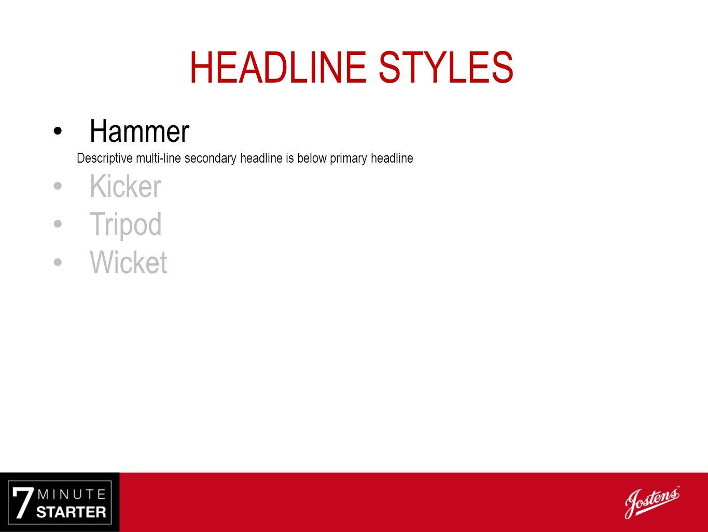 HEADLINE STYLES Hammer Descriptive multi-line secondary headline is below primary headline Kicker Descriptive single-line secondary headline is above primary headlin e Tripod Wicket
