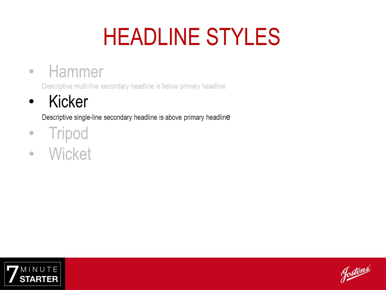 HEADLINE STYLES Hammer Descriptive multi-line secondary headline is below primary headline Kicker Descriptive single-line secondary headline is above primary headlin e Tripod Descriptive multi-line secondary headline is next to primary headline Wicket