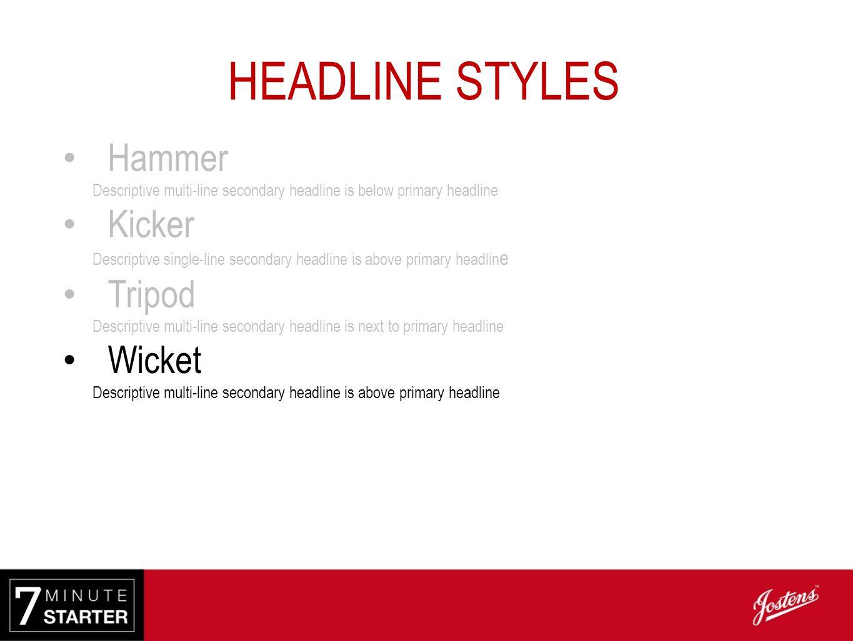 HEADLINE STYLES Hammer Descriptive multi-line secondary headline is below primary headline Kicker Descriptive single-line secondary headline is above