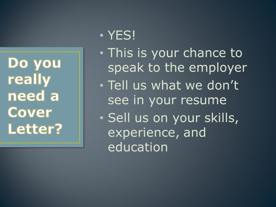 YES! This is your chance to speak to the employer Tell us what we don't see in your resume Sell us on your skills, experience, and education