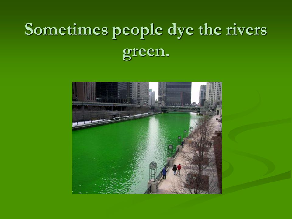 Sometimes people dye the rivers green.