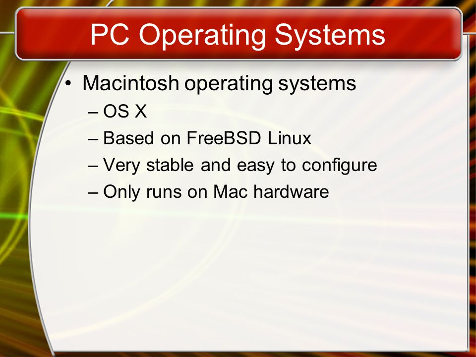 PC Operating Systems Macintosh operating systems –OS X –Based on FreeBSD Linux –Very stable and easy to configure –Only runs on Mac hardware
