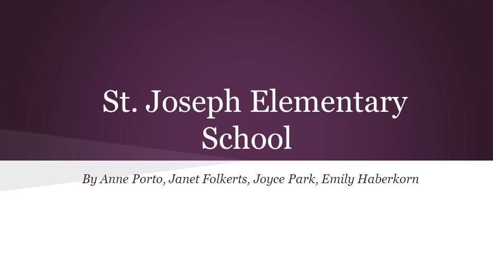 St. Joseph Elementary School By Anne Porto, Janet Folkerts, Joyce Park, Emily Haberkorn