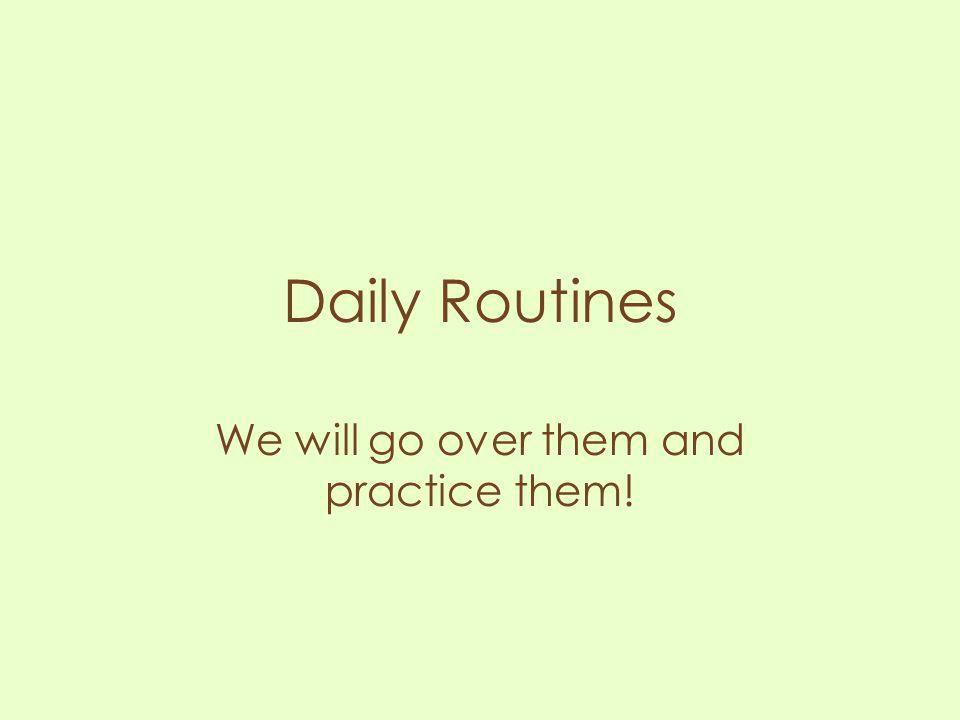 Daily Routines We will go over them and practice them!