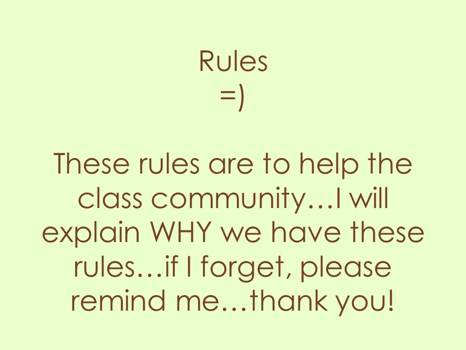 Rules =) These rules are to help the class community…I will explain WHY we have these rules…if I forget, please remind me…thank you!