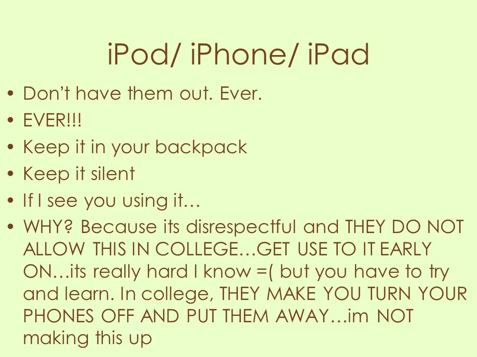 iPod/ iPhone/ iPad Don't have them out. Ever. EVER!!! Keep it in your backpack Keep it silent If I see you using it… WHY? Because its disrespectful an