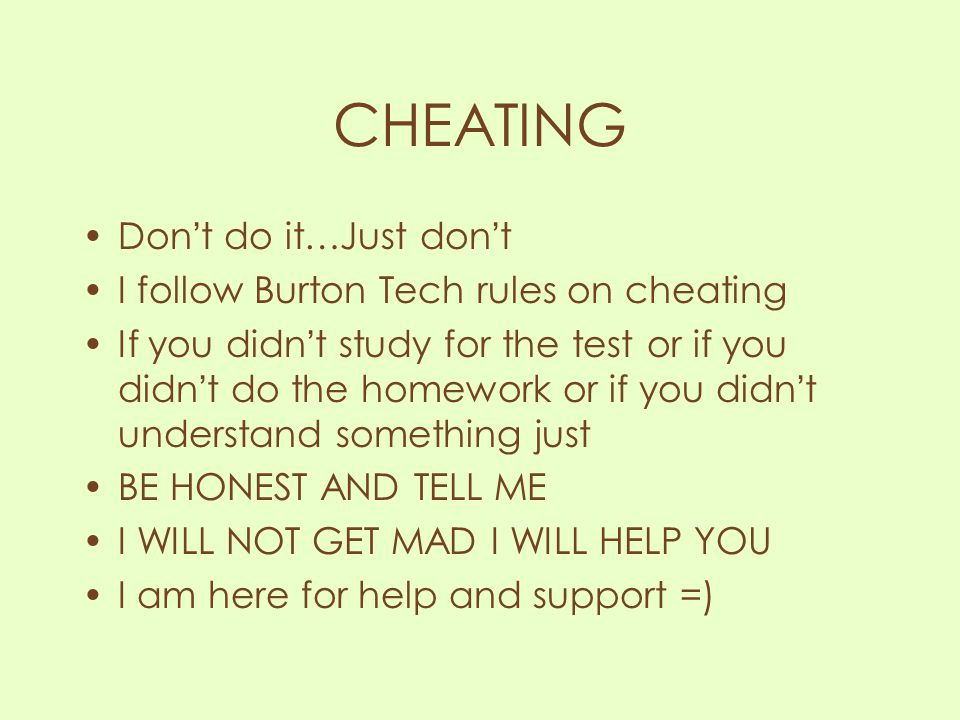 CHEATING Don't do it…Just don't I follow Burton Tech rules on cheating If you didn't study for the test or if you didn't do the homework or if you did