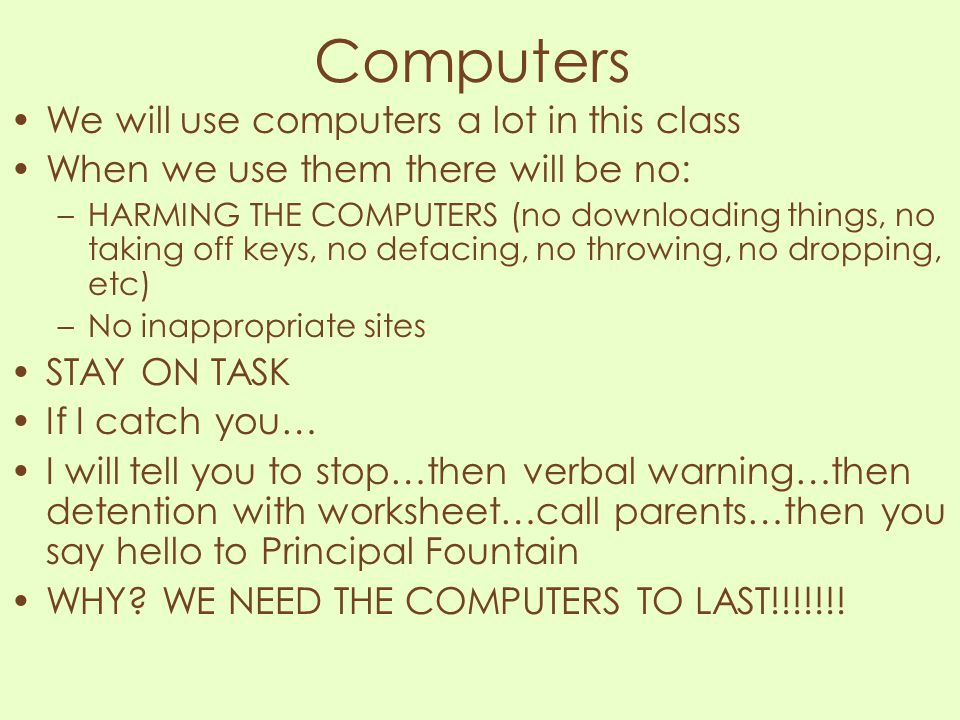 Computers We will use computers a lot in this class When we use them there will be no: –HARMING THE COMPUTERS (no downloading things, no taking off ke