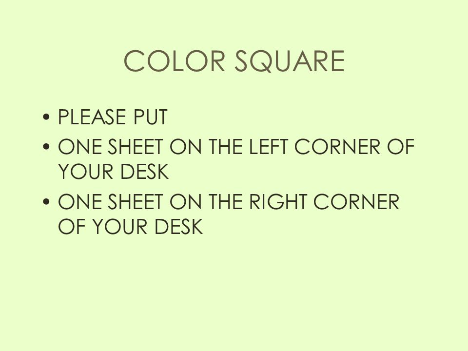 COLOR SQUARE PLEASE PUT ONE SHEET ON THE LEFT CORNER OF YOUR DESK ONE SHEET ON THE RIGHT CORNER OF YOUR DESK