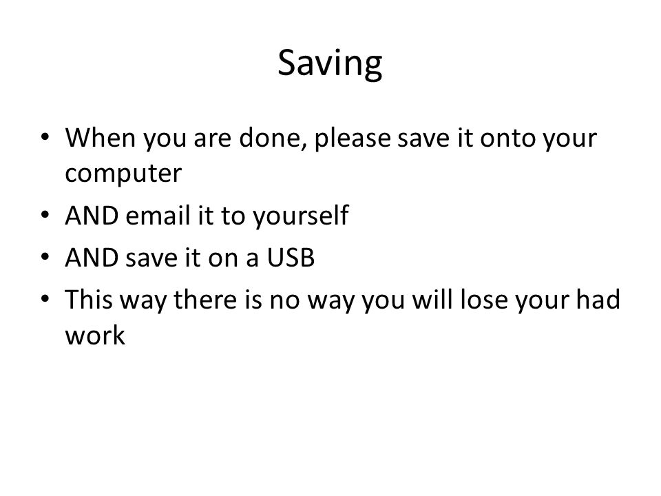 Saving When you are done, please save it onto your computer AND  it to yourself AND save it on a USB This way there is no way you will lose your had work