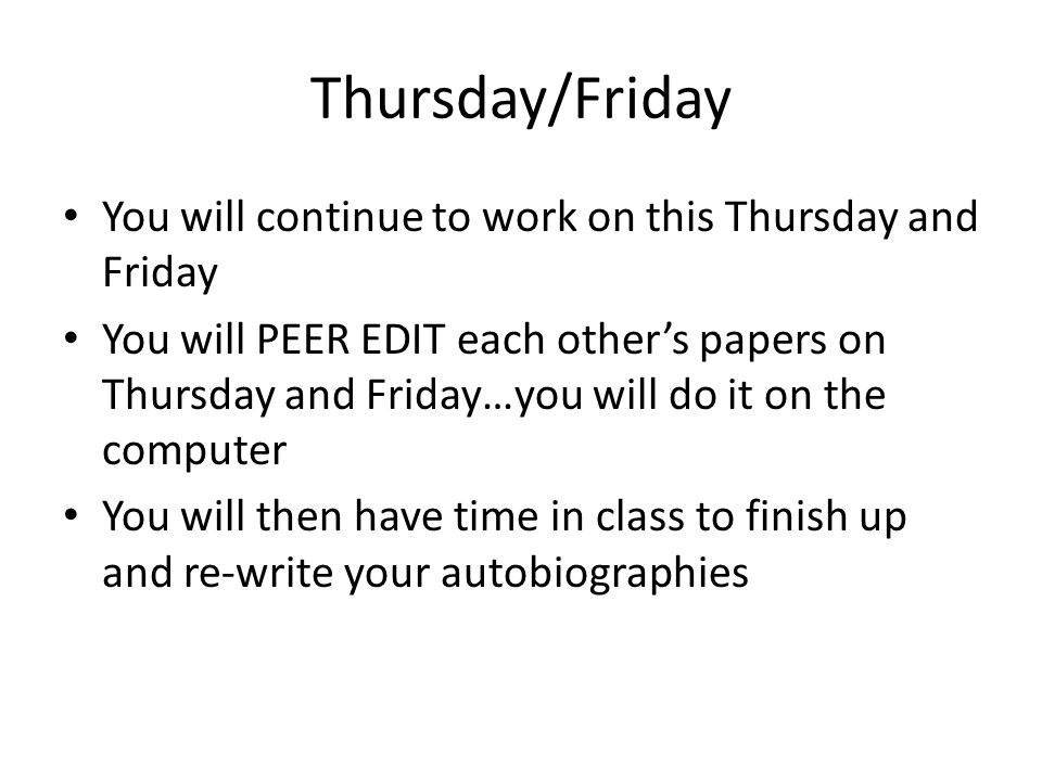 Thursday/Friday You will continue to work on this Thursday and Friday You will PEER EDIT each other's papers on Thursday and Friday…you will do it on the computer You will then have time in class to finish up and re-write your autobiographies