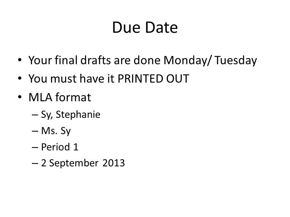 Due Date Your final drafts are done Monday/ Tuesday You must have it PRINTED OUT MLA format – Sy, Stephanie – Ms.