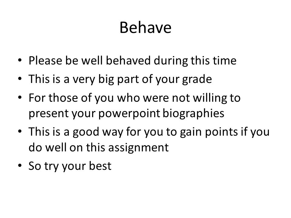 Behave Please be well behaved during this time This is a very big part of your grade For those of you who were not willing to present your powerpoint biographies This is a good way for you to gain points if you do well on this assignment So try your best