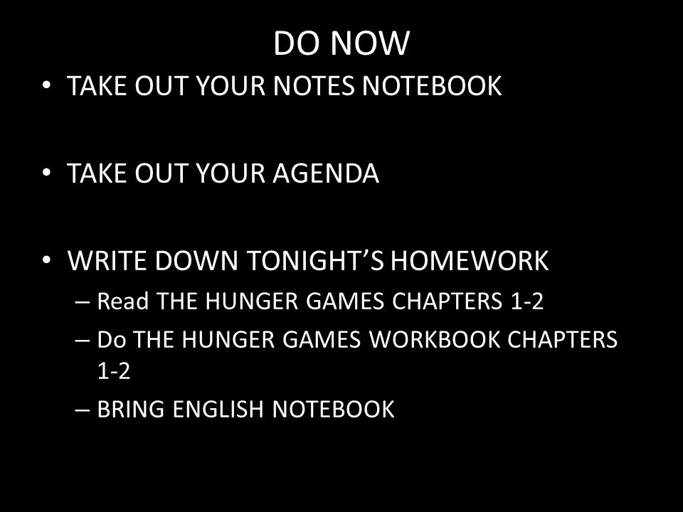 DO NOW TAKE OUT YOUR NOTES NOTEBOOK TAKE OUT YOUR AGENDA WRITE DOWN TONIGHT'S HOMEWORK – Read THE HUNGER GAMES CHAPTERS 1-2 – Do THE HUNGER GAMES WORKBOOK CHAPTERS 1-2 – BRING ENGLISH NOTEBOOK