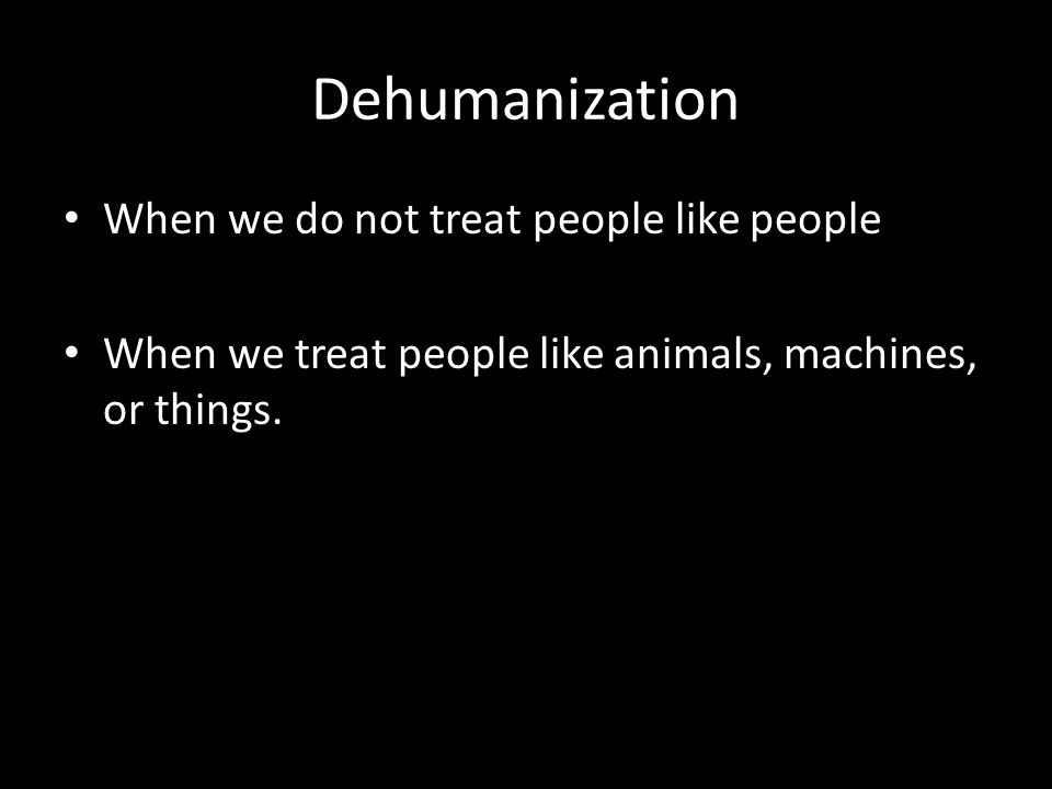 Dehumanization When we do not treat people like people When we treat people like animals, machines, or things.