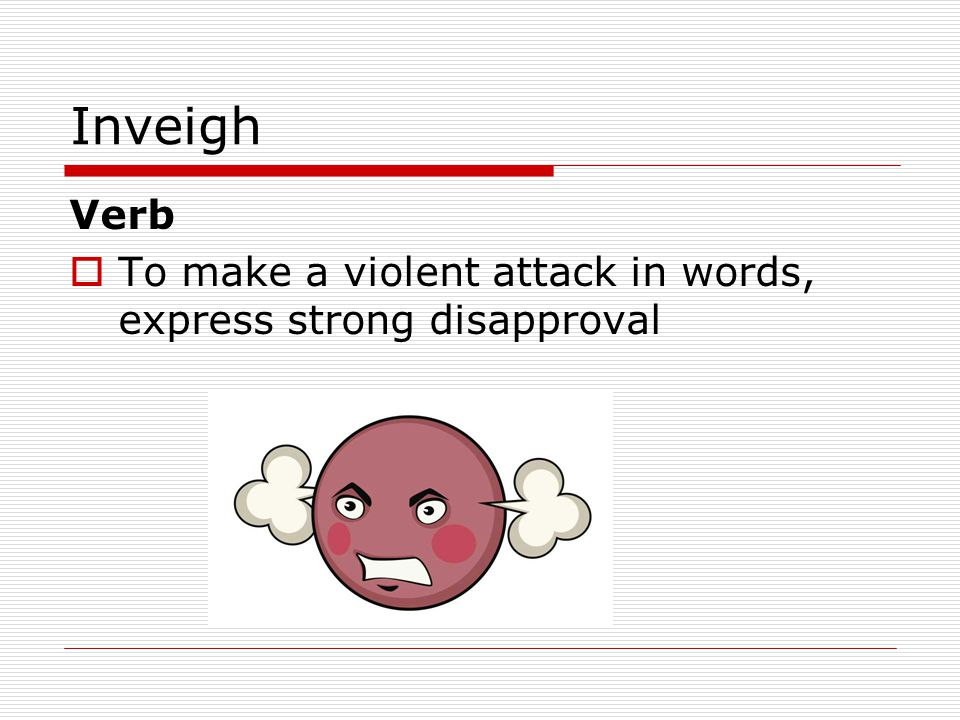 Inveigh Verb  To make a violent attack in words, express strong disapproval
