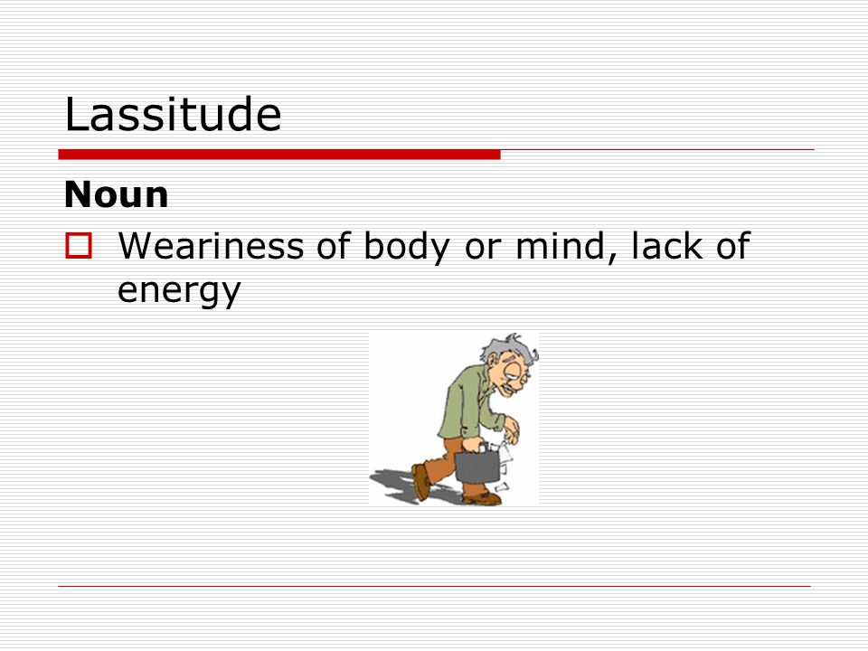 Lassitude Noun  Weariness of body or mind, lack of energy