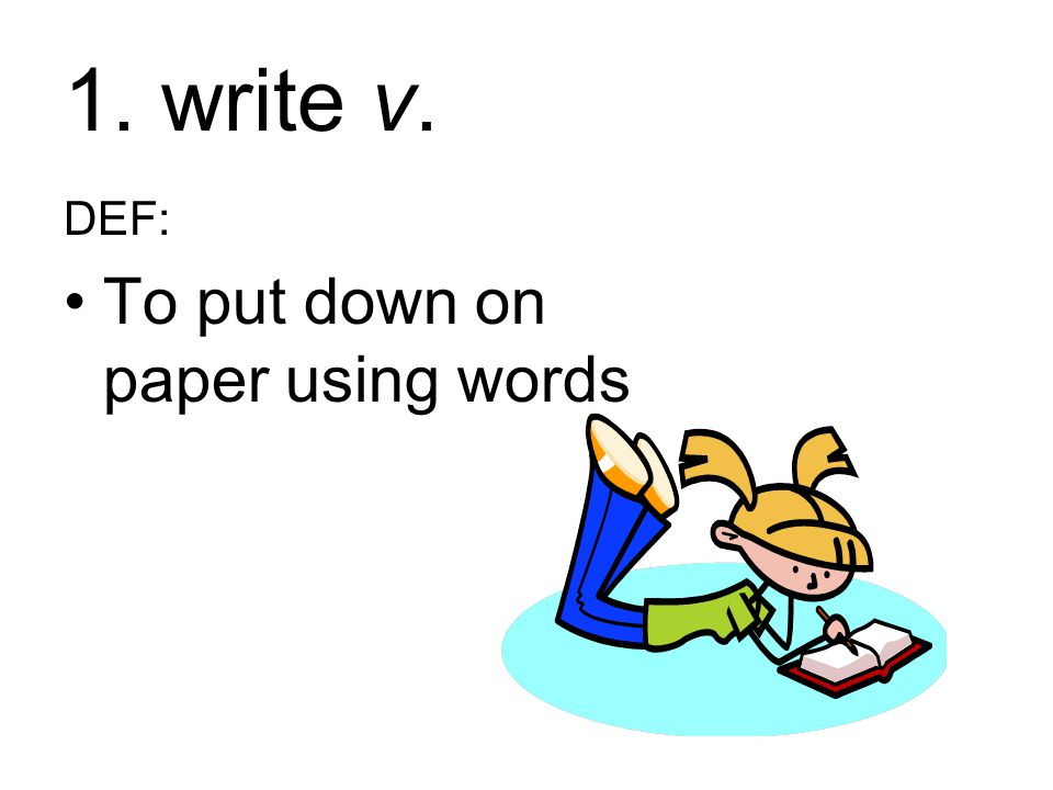 1. write v. DEF: To put down on paper using words