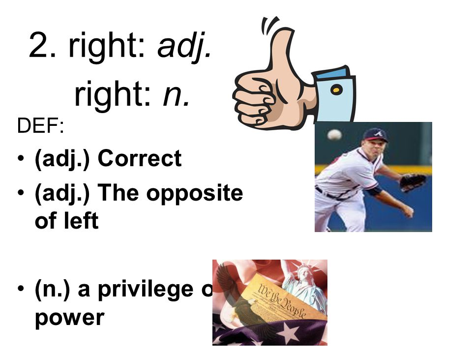 2. right: adj. DEF: (adj.) Correct (adj.) The opposite of left (n.) a privilege or power right: n.