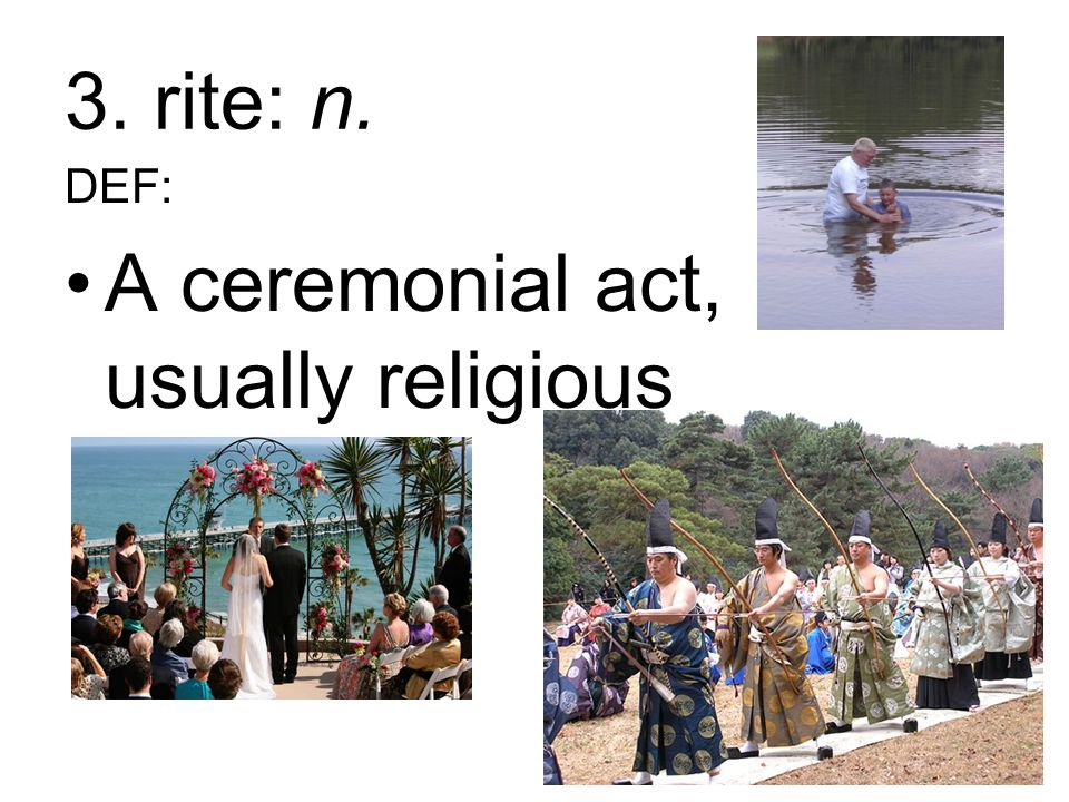 3. rite: n. DEF: A ceremonial act, usually religious