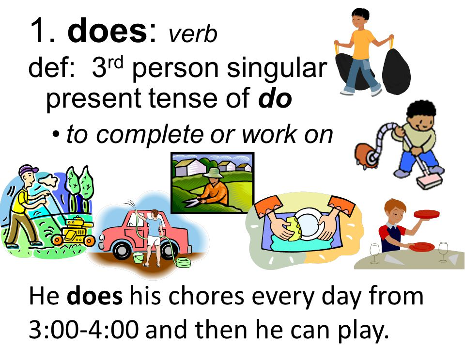 1. does: verb def: 3 rd person singular present tense of do to complete or work on He does his chores every day from 3:00-4:00 and then he can play.
