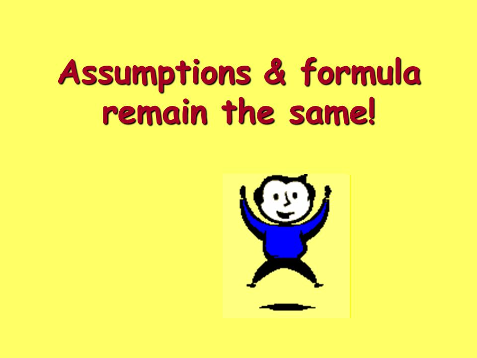 Assumptions & formula remain the same!