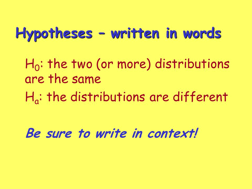 Hypotheses – written in words H 0 : the two (or more) distributions are the same H a : the distributions are different Be sure to write in context!