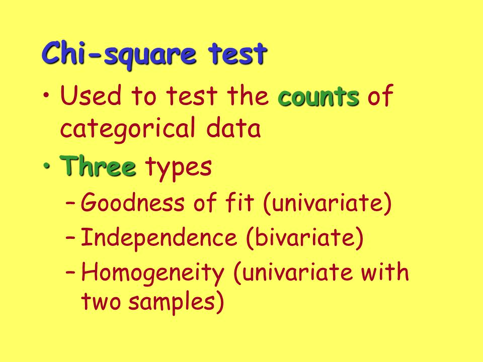 Chi-square test countsUsed to test the counts of categorical data ThreeThree types –Goodness of fit (univariate) –Independence (bivariate) –Homogeneit