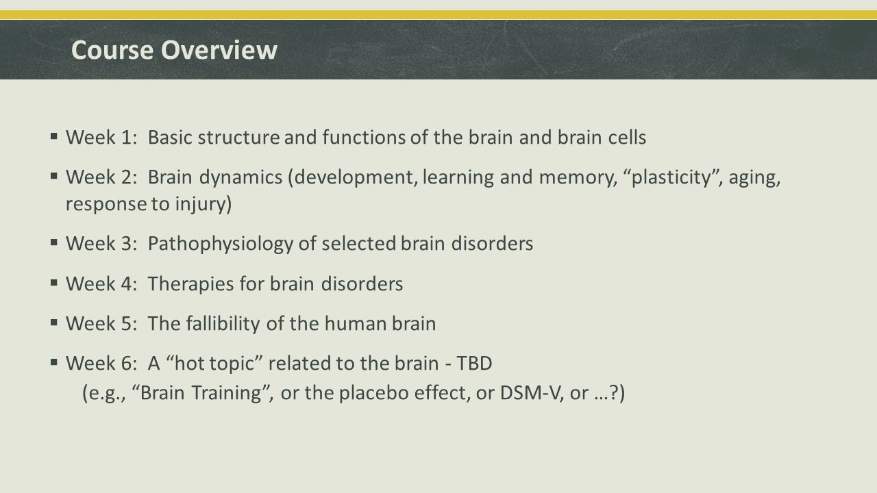 Course Overview  Week 1: Basic structure and functions of the brain and brain cells  Week 2: Brain dynamics (development, learning and memory, plasticity , aging, response to injury)  Week 3: Pathophysiology of selected brain disorders  Week 4: Therapies for brain disorders  Week 5: The fallibility of the human brain  Week 6: A hot topic related to the brain - TBD (e.g., Brain Training , or the placebo effect, or DSM-V, or … )