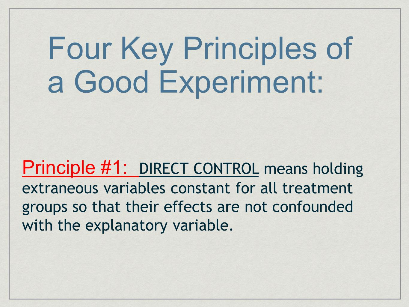 Four Key Principles of a Good Experiment: Principle #1: DIRECT CONTROL means holding extraneous variables constant for all treatment groups so that th