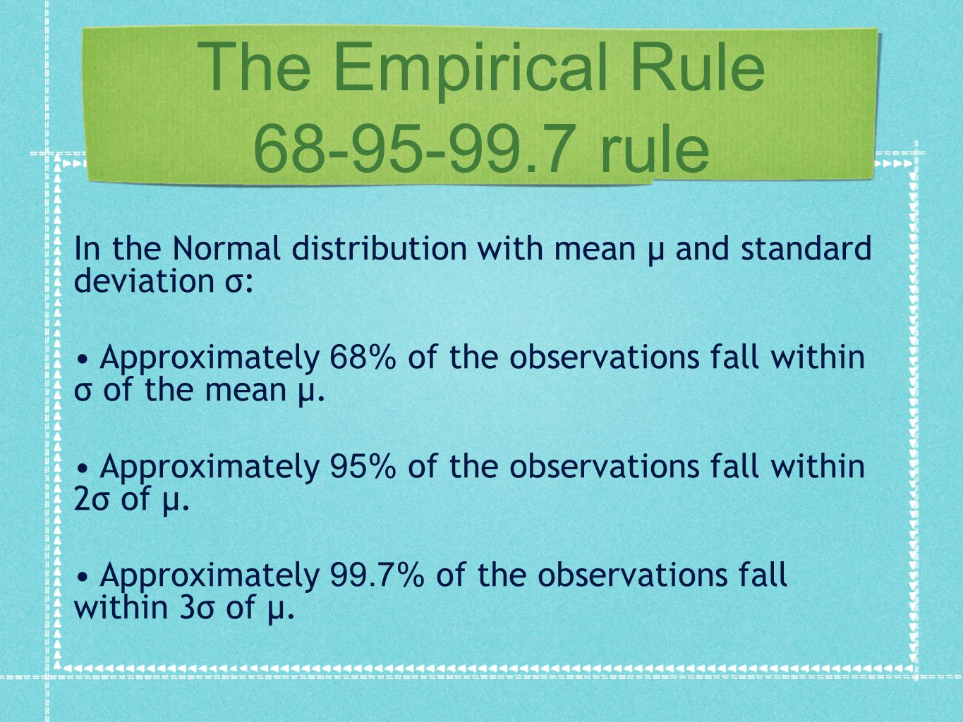 The Empirical Rule 68-95-99.7 rule In the Normal distribution with mean μ and standard deviation σ: Approximately 6 8% of the observations fall within σ of the mean μ.