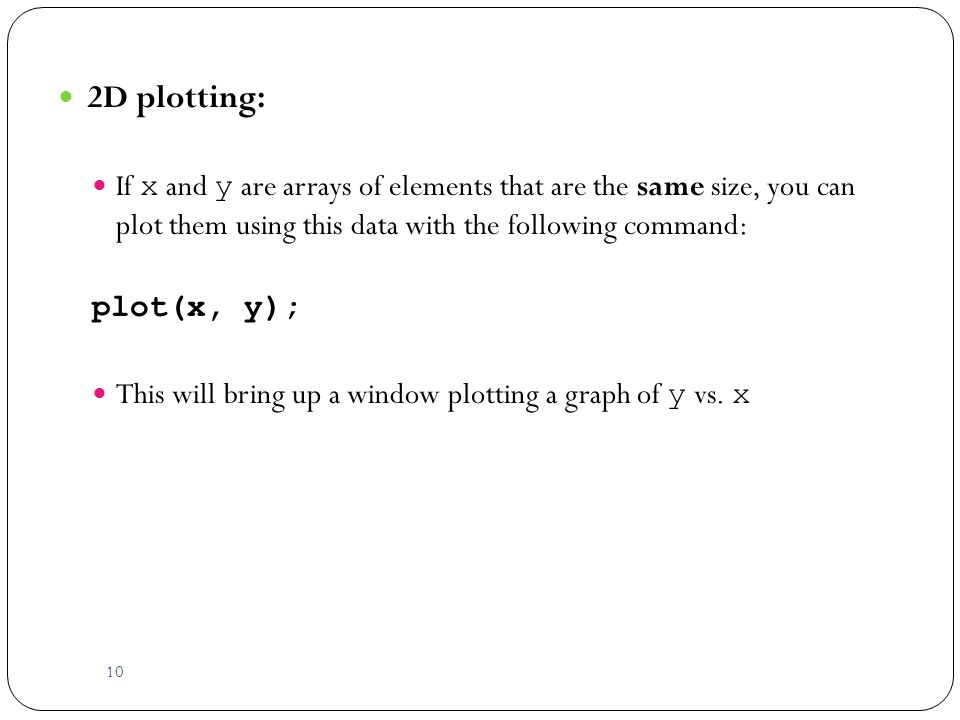 10 2D plotting: If x and y are arrays of elements that are the same size, you can plot them using this data with the following command: plot(x, y); This will bring up a window plotting a graph of y vs.