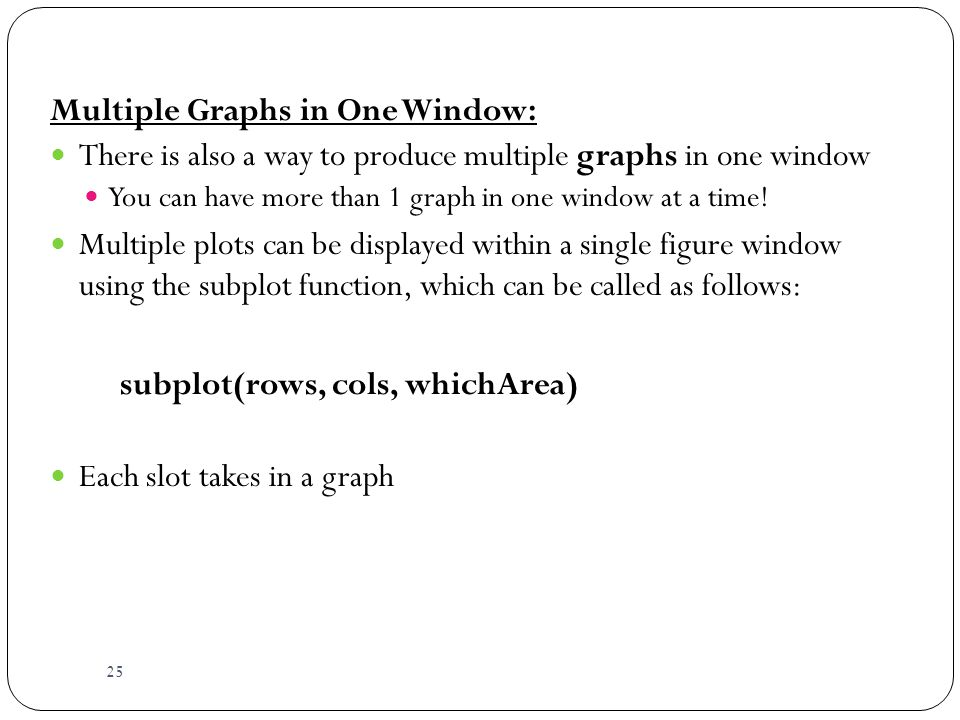 25 Multiple Graphs in One Window: There is also a way to produce multiple graphs in one window You can have more than 1 graph in one window at a time.