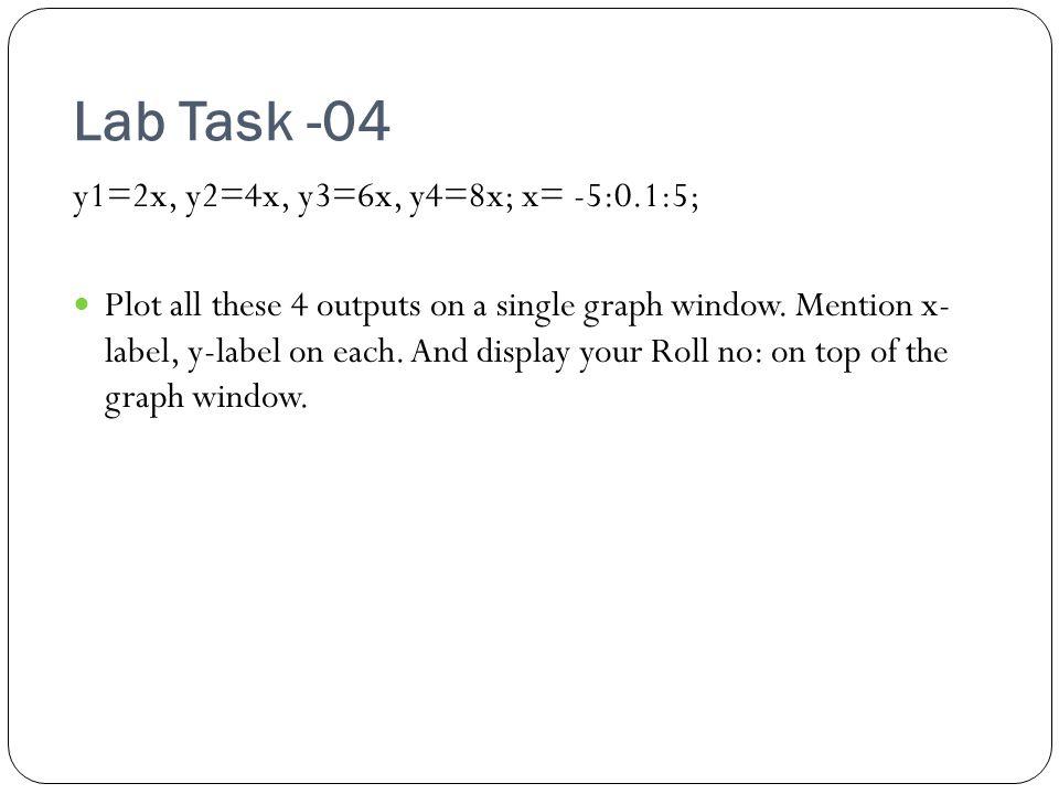 Lab Task -04 y1=2x, y2=4x, y3=6x, y4=8x; x= -5:0.1:5; Plot all these 4 outputs on a single graph window.
