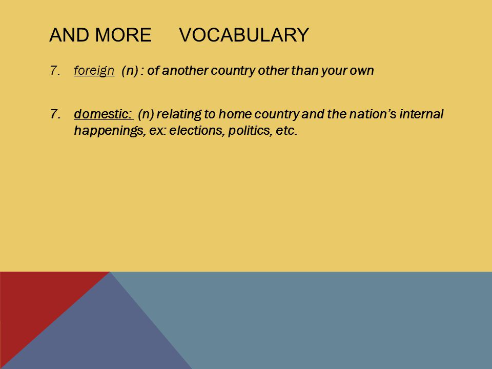 AND MORE VOCABULARY 7.foreign (n) : of another country other than your own 7.domestic: (n) relating to home country and the nation's internal happenings, ex: elections, politics, etc.