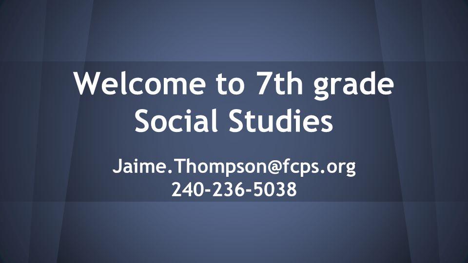 Welcome to 7th grade Social Studies Jaime.Thompson@fcps.org 240-236-5038