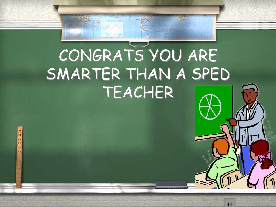 CONGRATS YOU ARE SMARTER THAN A SPED TEACHER