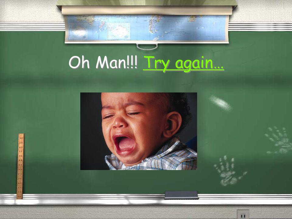 Oh Man!!! Try again…Try again… Oh Man!!! Try again…Try again…