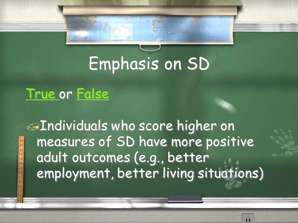 Emphasis on SD True True or FalseFalse / Individuals who score higher on measures of SD have more positive adult outcomes (e.g., better employment, be