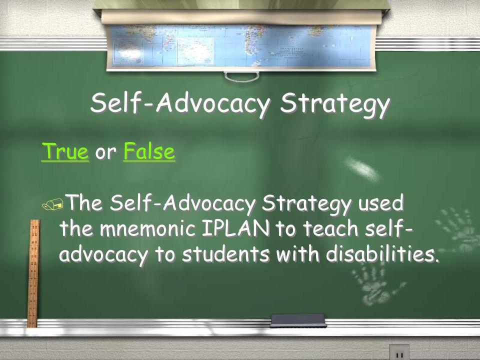 Self-Advocacy Strategy TrueTrue or FalseFalse / The Self-Advocacy Strategy used the mnemonic IPLAN to teach self- advocacy to students with disabiliti
