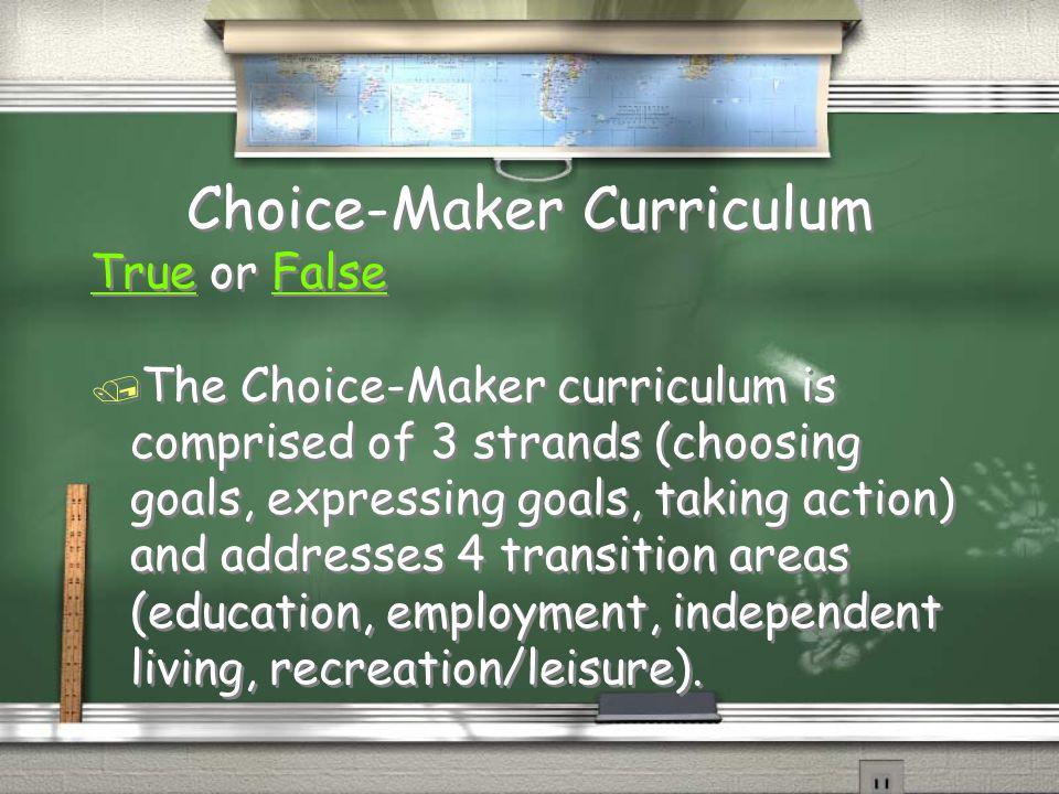 Choice-Maker Curriculum TrueTrue or FalseFalse / The Choice-Maker curriculum is comprised of 3 strands (choosing goals, expressing goals, taking actio