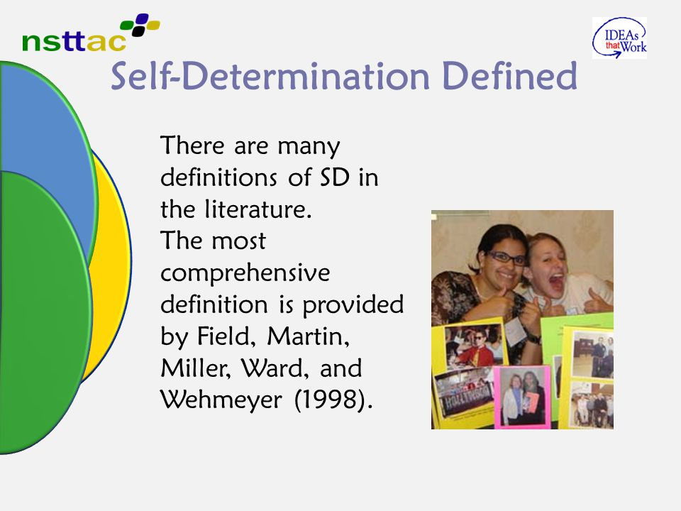 Self-Determination Defined There are many definitions of SD in the literature. The most comprehensive definition is provided by Field, Martin, Miller,