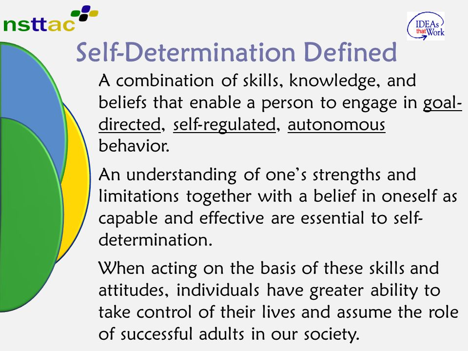 Self-Determination Defined A combination of skills, knowledge, and beliefs that enable a person to engage in goal- directed, self-regulated, autonomou